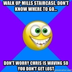 Very Optimistic Smile - walk up mills staircase, don't know where to go... don't worry chris is waving so you don't get lost