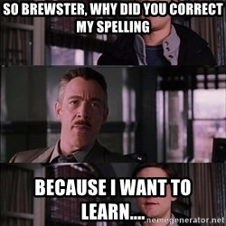 Parker Meme - So brewster, why did you correct my spelling because i want to learn....