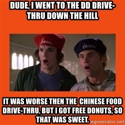 Dude where's my car - dUDE, i WENT TO THE dd drive-thru DOWN THE hill iT WAS WORSE THEN THE  CHINESE FOOD drive-thru, BUT I GOT FREE DONUTS, SO THAT WAS SWEET.