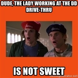 Dude where's my car - Dude, the lady working at the DD DRIVE-THRU IS NOT SWEET