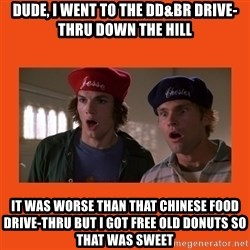 Dude where's my car - DUDE, I went to the dd&br drive-thru down the hill it was worse than that Chinese food drive-thru but I got free old donuts so that was sweet