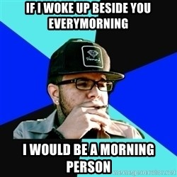 Facebook Philospher  - if i woke up beside you everymorning i would be a morning person