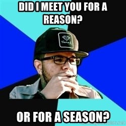 Facebook Philospher  - did i meet you for a reason? or for a season?