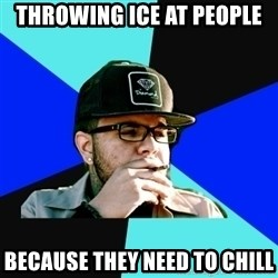Facebook Philospher  - Throwing ice at people because they need to chill