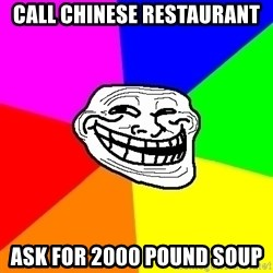 Trollface - call chinese restaurant ask for 2000 pound soup