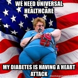 Obese American - we need universal healthcare my diabetes is having a heart attack