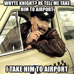 happy-taxi-driver - whyte knight? He tell me take him to airport I take him to airport