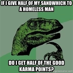 Philosoraptor - If i give half of my sandwhich to a homeless man Do I get Half of the good karma points?