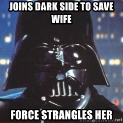 Darth Vader - joins dark side to save wife force strangles her