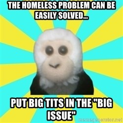 "Dafak Monkey - The homeless problem can be easily solved... put big tits in the ""big issue"""