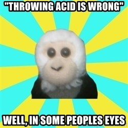 "Dafak Monkey - ""throwing acid is wrong"" well, in some peoples eyes"