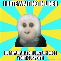 Dafak Monkey - i hate waiting in lines hurry up b*tch! just choose your suspect!