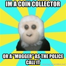 "Dafak Monkey - im a coin collector or a ""mugger"" as the police call it"