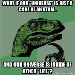 "Philosoraptor - what if our ""universe"" is just a core of an atom.. and Our Universe is inside of other ""life""?"