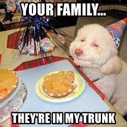 Stoned Birthday Dog - Your family... they're in my trunk