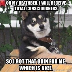 Cool Dog - on my deathbed, i will receive total consciousness so i got that goin for me. which is nice.