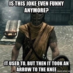 skyrim whiterun guard - is this joke even funny anymore? it used to, but then it took an arrow to the knee