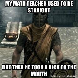 skyrim whiterun guard - my math teacher used to be straight but then he took a dick to the mouth