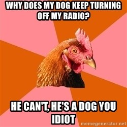 Anti Joke Chicken - why does my dog keep turning off my radio? he can't, he's a dog you idiot
