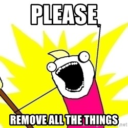 X ALL THE THINGS - PLEASE remove ALL THE THINGS