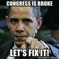 Pissed off Obama - CONGRESS IS BROKE LET'S FIX IT!