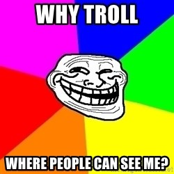 Trollface - why troll where people can see me?