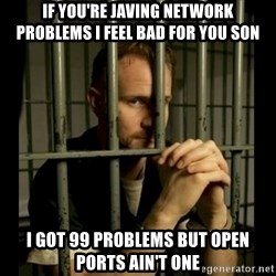 99problems - If you're javing network problems I feel bad for you son I got 99 problems but open ports ain't one