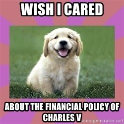 a level puppy - wish i cared about the financial policy of charles v