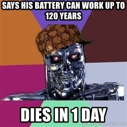 scumbag terminator - says his battery can work up to 120 years dies in 1 day