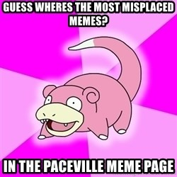 Slowpoke - GUESS WHERES THE MOST MISPLACED MEMES? IN THE PACEVILLE MEME PAGE