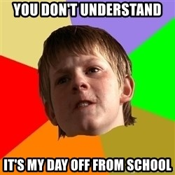 Angry School Boy - You don't understand It's my day off from school