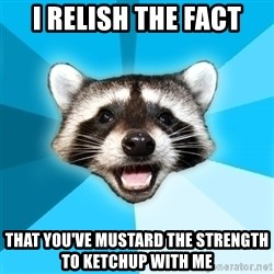 Lame Pun Coon - I relish the fact that you've mustard the strength to ketchup with me