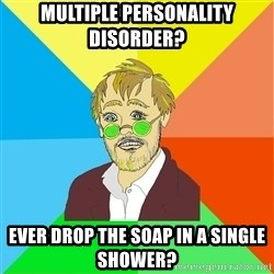 Astute Psychologist - Multiple Personality disorder? ever drop the soap in a single shower?