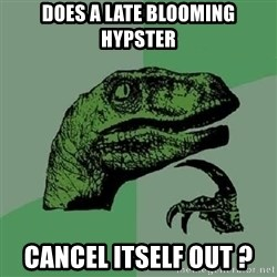 Philosoraptor - does a late blooming hypster cancel itself out ?