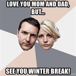 Angry Parents - Love you mom and dad, but... See you winter Break!
