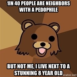Pedobear - 1in 40 people are neighbors with a pedophile but not me, I live next to a stunning 8 year old