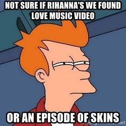 Futurama Fry - not sure if rihanna's we found love music video or an episode of skins