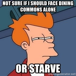 Futurama Fry - not sure if i should face dining commons alone or starve