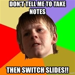 Angry School Boy - don't tell me to take notes then switch slides!!
