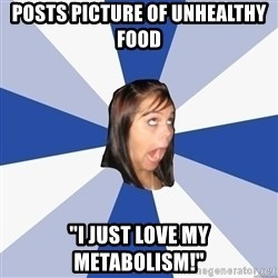 """Annoying Facebook Girl - posts picture of unhealthy food """"i just love my metabolism!"""""""