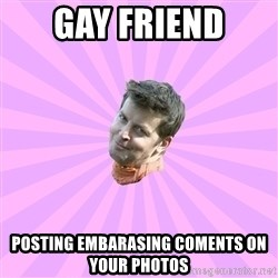 Sassy Gay Friend - Gay friend posting embarasing coments on your photos