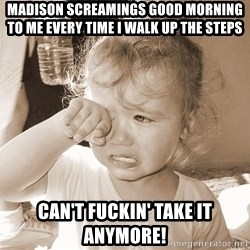 Distressed Toddler - Madison screamings good morning to me every time I walk up the steps  Can't fuckin' take it anymore!