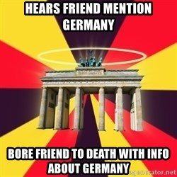 Typical Germany Lover - hears friend mention germany bore friend to death with info about germany
