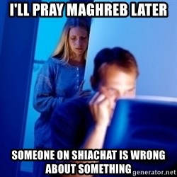 Internet Husband - I'll pray maghreb later Someone on shiachat is wrong about something
