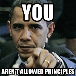 Pissed off Obama - You Aren't allowed Principles
