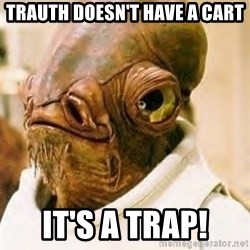 Ackbar - Trauth doesn't have a cart it's a trap!