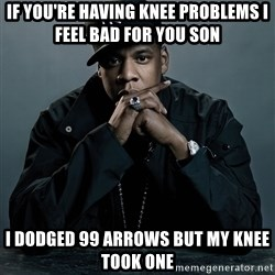 Jay Z problem - if you're having knee problems i feel bad for you son i dodged 99 arrows but my knee took one