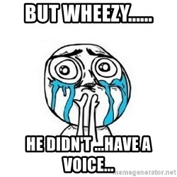 crying - But Wheezy...... He didn't ...have a voice...