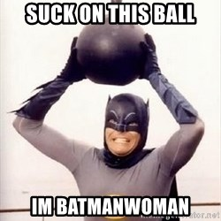 Im the goddamned batman - suck on this ball im batmanwoman