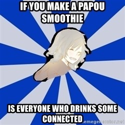 Kingdom Hearts Fangirl - IF YOU MAKE A PAPOU SMOOTHIE IS EVERYONE WHO DRINKS SOME CONNECTED